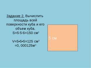 Задание 2. Вычислить площадь всей поверхности куба и его объем куба. S=5·5·6=