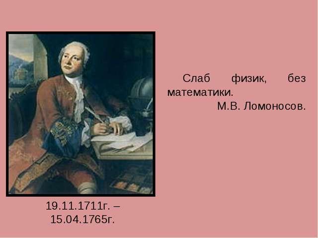 Слаб физик, без математики. М.В. Ломоносов. 19.11.1711г. – 15.04.1765г.