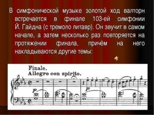 В симфонической музыке золотой ход валторн встречается в финале 103-ей симфон