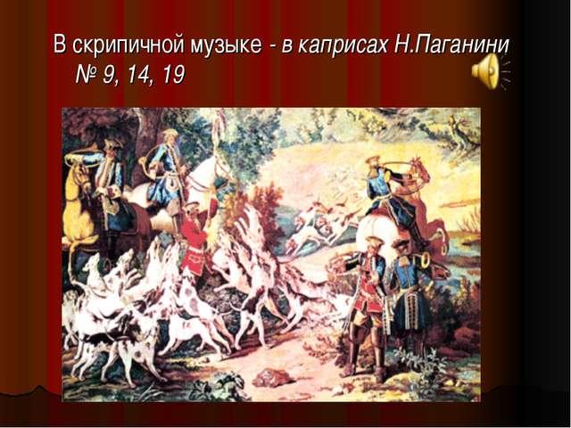 В скрипичной музыке - в каприсах Н.Паганини № 9, 14, 19