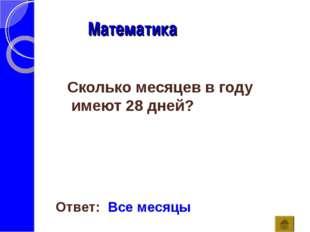 Математика Ответ: Все месяцы Сколько месяцев в году имеют 28 дней?