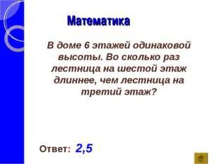 Математика Ответ: 2,5 В доме 6 этажей одинаковой высоты. Во сколько раз лестн