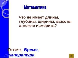 Математика Ответ: Время, температура Что не имеет длины, глубины, ширины, выс