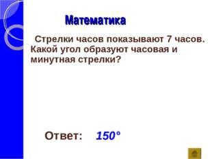 Математика Ответ: 150° Стрелки часов показывают 7 часов. Какой угол образуют