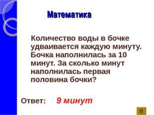 Математика Ответ: 9 минут Количество воды в бочке удваивается каждую минуту.