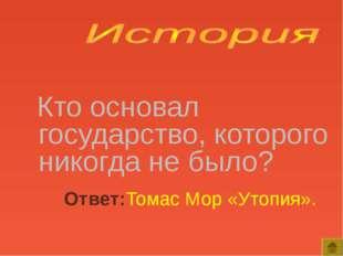 Кто основал государство, которого никогда не было? Ответ:Томас Мор «Утопия».