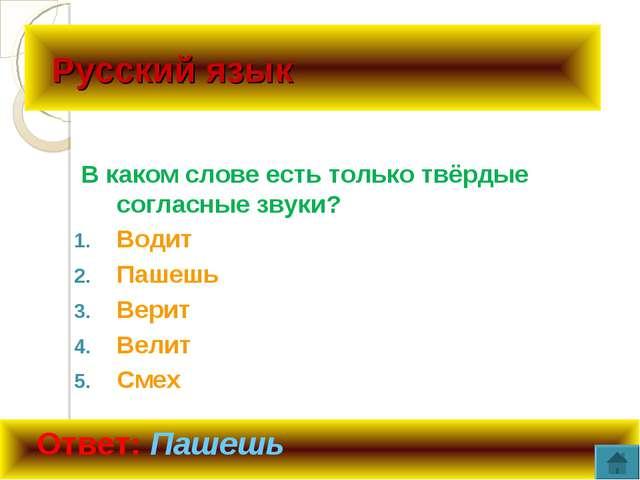 Русский язык В каком слове есть только твёрдые согласные звуки? Водит Пашешь...