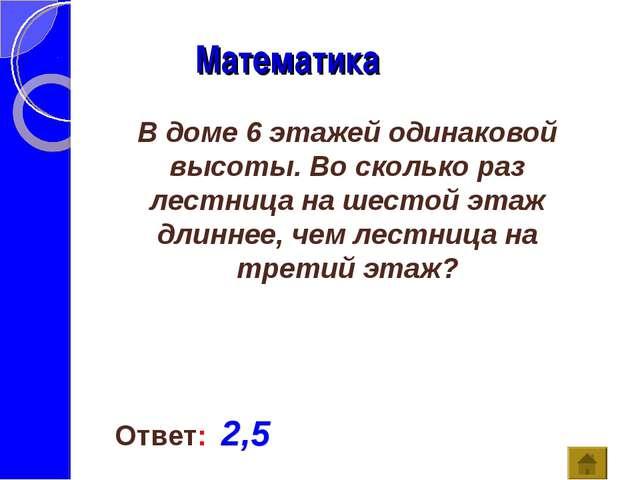 Математика Ответ: 2,5 В доме 6 этажей одинаковой высоты. Во сколько раз лестн...