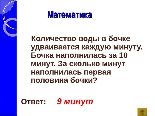 Математика Ответ: 9 минут Количество воды в бочке удваивается каждую минуту....