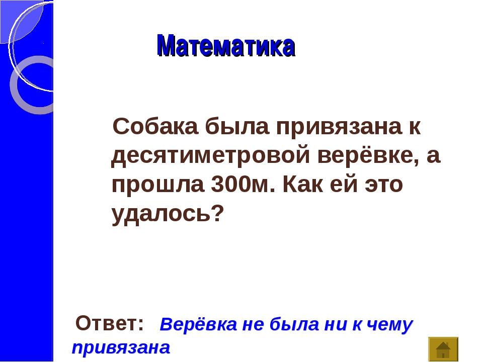 Математика Ответ: Верёвка не была ни к чему привязана Собака была привязана...