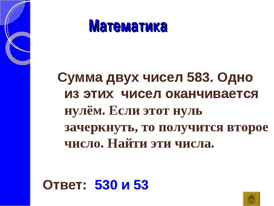 Математика Ответ: 530 и 53 Сумма двух чисел 583. Одно из этих чисел оканчива...