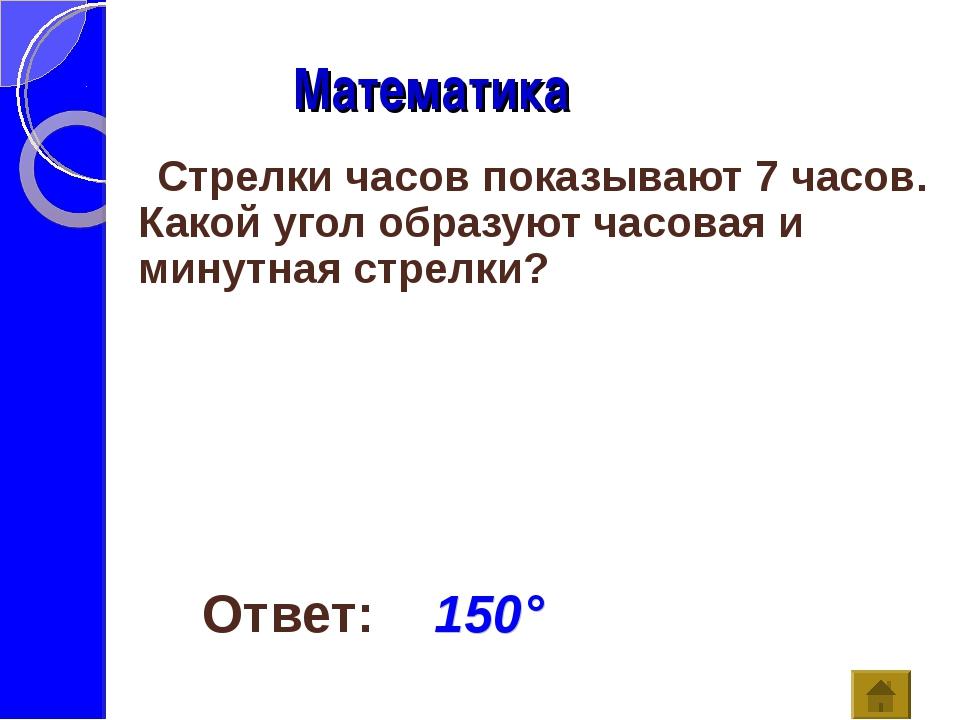 Математика Ответ: 150° Стрелки часов показывают 7 часов. Какой угол образуют...
