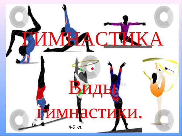 Презентация по физкультуре для классов Гимнастика Виды  Виды гимнастики 4 5 кл