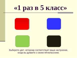 «1 раз в 5 класс» Выберете цвет, которому соответствует ваше настроение, когд
