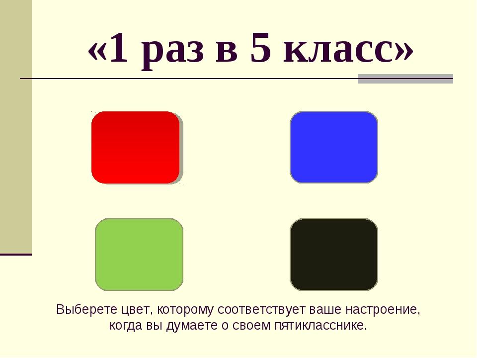 «1 раз в 5 класс» Выберете цвет, которому соответствует ваше настроение, когд...