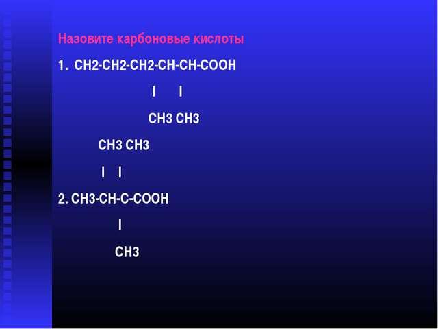 Назовите карбоновые кислоты СН2-СН2-СН2-СН-СН-СООН l l СН3 СН3 СН3 СН3 l l 2....