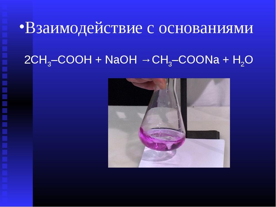 Взаимодействие с основаниями 2СН3–СООН + NаОH →СН3–СООNа + Н2О