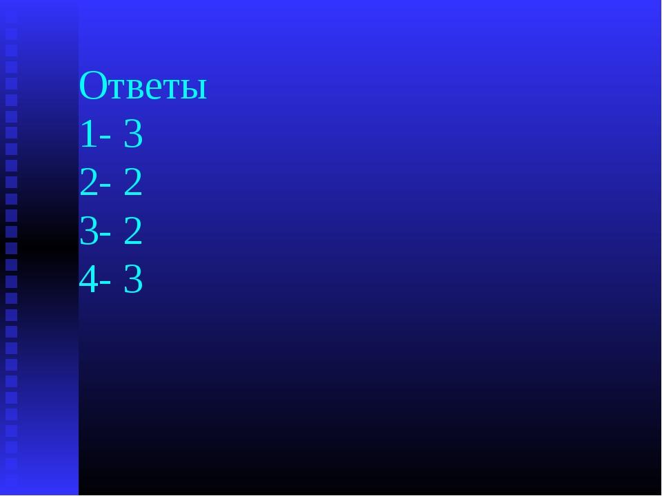 Ответы 1- 3 2- 2 3- 2 4- 3