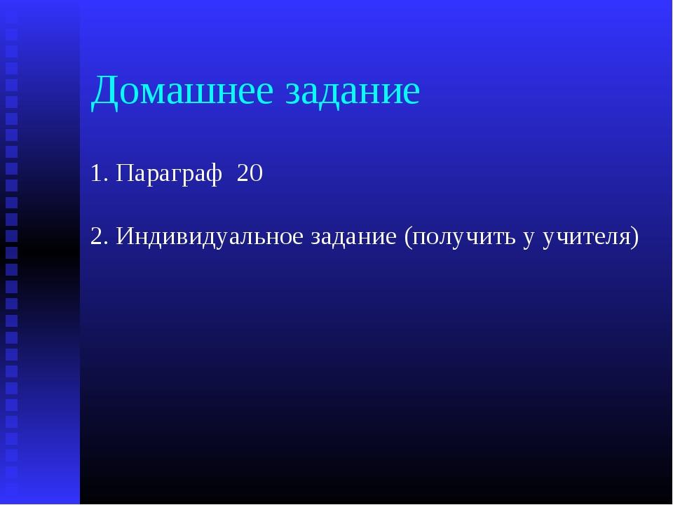 Домашнее задание 1. Параграф 20 2. Индивидуальное задание (получить у учител...