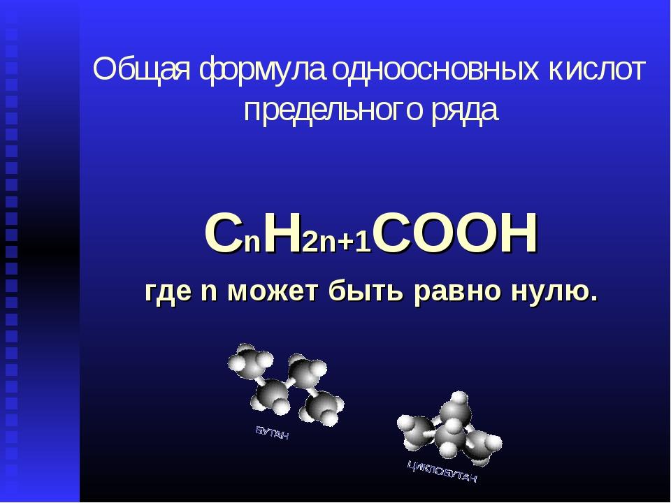 Общая формула одноосновных кислот предельного ряда СnH2n+1COOН где n может бы...