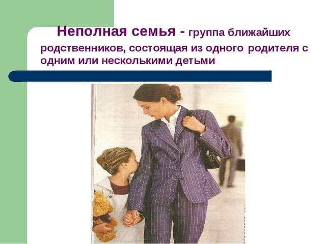 Неполная семья – Неполная семья - группа ближайших родственни...