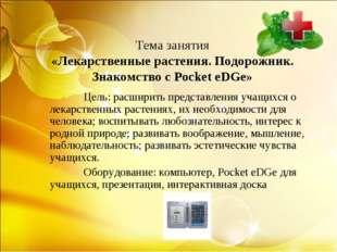 Тема занятия «Лекарственные растения. Подорожник. Знакомство с Pocket eDGe»