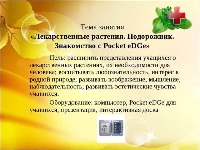 Тема занятия «Лекарственные растения. Подорожник. Знакомство с Pocket eDGe»...