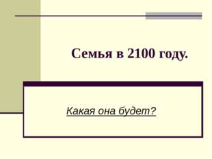 Семья в 2100 году. Какая она будет?