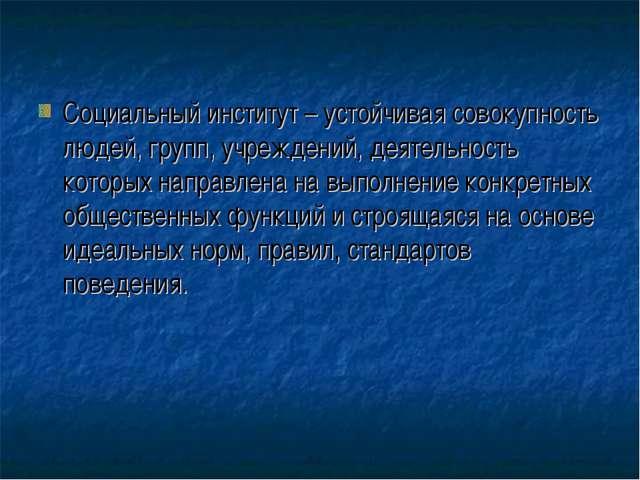 Социальный институт – устойчивая совокупность людей, групп, учреждений, деяте...