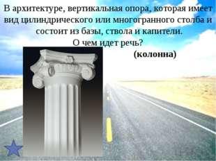 В архитектуре, вертикальная опора, которая имеет видцилиндрического или мног