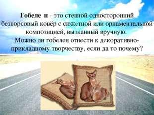 Гобеле́н- это стенной односторонний безворсовый ковёр с сюжетной илиорнамен