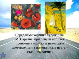 Перед вами картины художника М. Сарьяна, при печати которых произошла ошибка