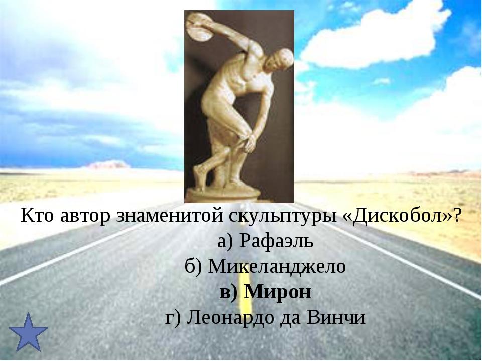 Кто автор знаменитой скульптуры «Дискобол»?     а) Рафаэль     б) М...