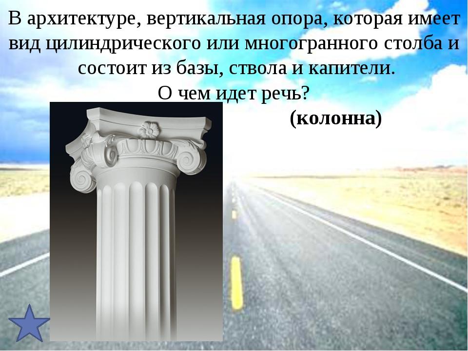 В архитектуре, вертикальная опора, которая имеет видцилиндрического или мног...