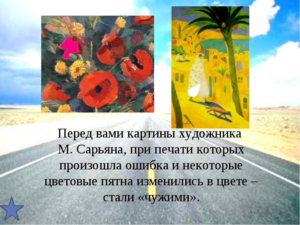 Перед вами картины художника М. Сарьяна, при печати которых произошла ошибка...