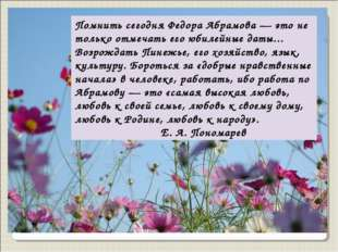 Помнить сегодня Федора Абрамова — это не только отмечать его юбилейные даты..