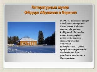 Литературный музей Фёдора Абрамова в Верколе В 1985 г. подписан приказ о созд