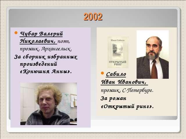 2002 Чубар Валерий Николаевич, поэт, прозаик, Архангельск. За сборник избранн...