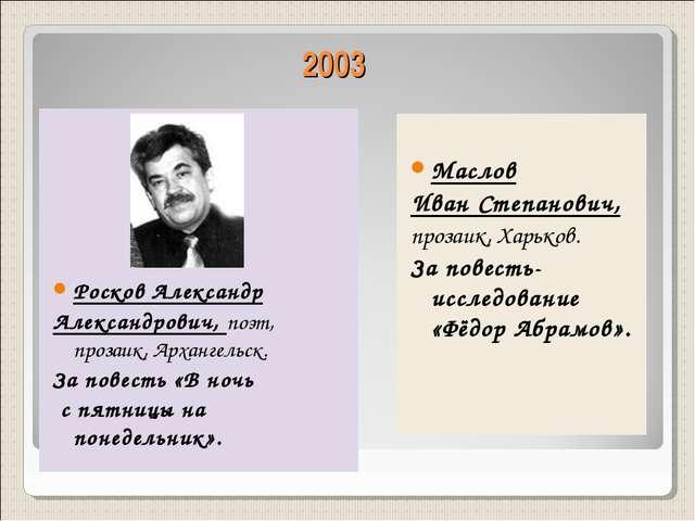 2003 Маслов Иван Степанович, прозаик, Харьков. За повесть-исследование «Фёдор...
