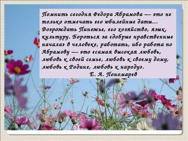 Помнить сегодня Федора Абрамова — это не только отмечать его юбилейные даты.....