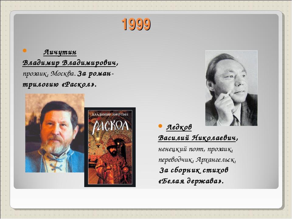 1999 Личутин Владимир Владимирович, прозаик, Москва. За роман- трилогию «Раск...