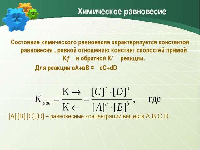 Химическое равновесие Состояние химического равновесия характеризуется конста...