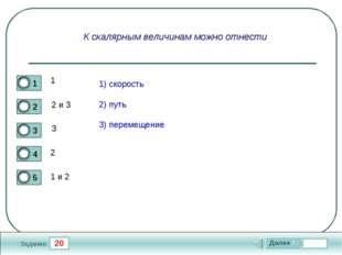 20 Задание К скалярным величинам можно отнести 1 2 и 3 3 2 1 и 2 1) скорость