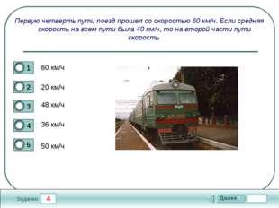 4 Задание Первую четверть пути поезд прошел со скоростью 60 км/ч. Если средня