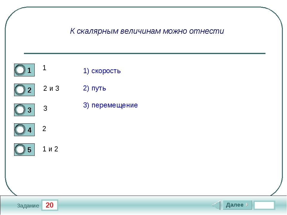 20 Задание К скалярным величинам можно отнести 1 2 и 3 3 2 1 и 2 1) скорость...