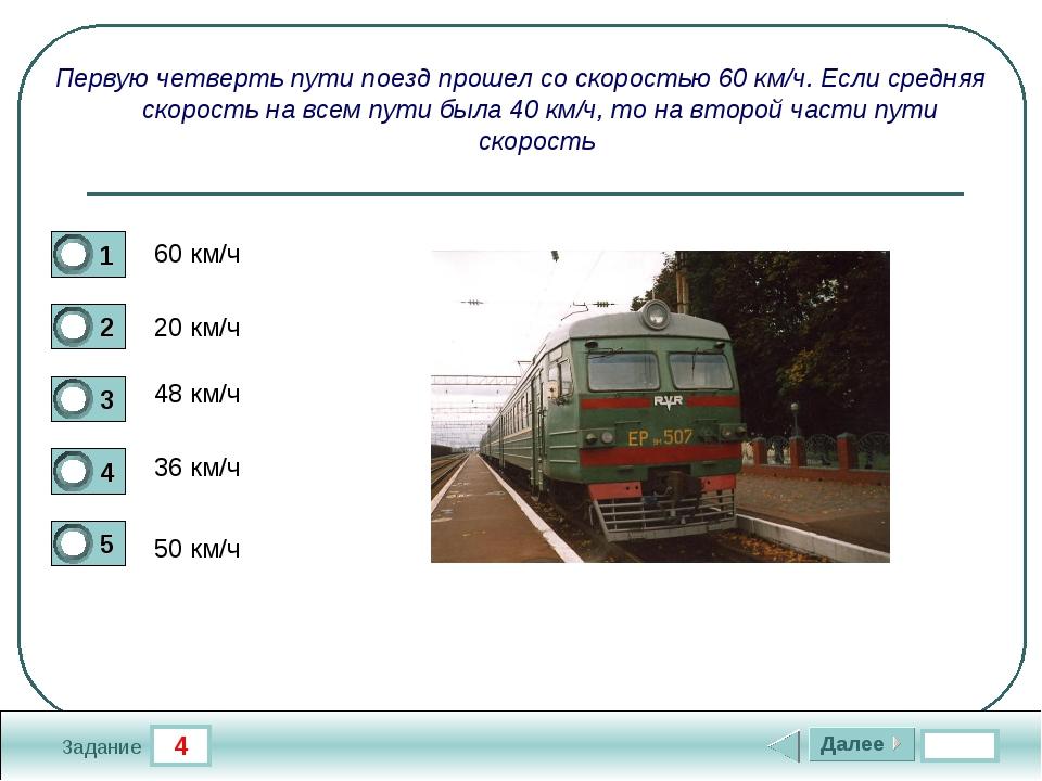 4 Задание Первую четверть пути поезд прошел со скоростью 60 км/ч. Если средня...