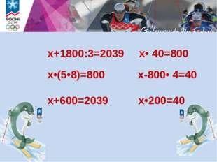 x•(5•8)=800 х-800• 4=40 x+600=2039 x•200=40 х+1800:3=2039 x• 40=800