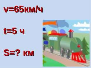 v=65км/ч t=5 ч S=? км
