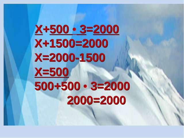 Х+500 • 3=2000 Х+1500=2000 Х=2000-1500 Х=500 500+500 • 3=2000 2000=2000
