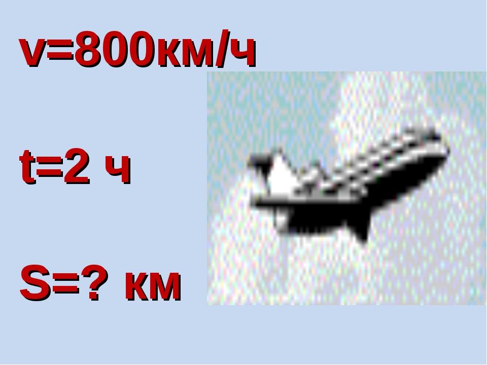 v=800км/ч t=2 ч S=? км